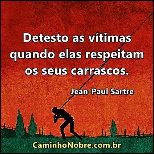 Jean Paul Sartre Detesto as vítimas quando elas respeitam seus carrascos
