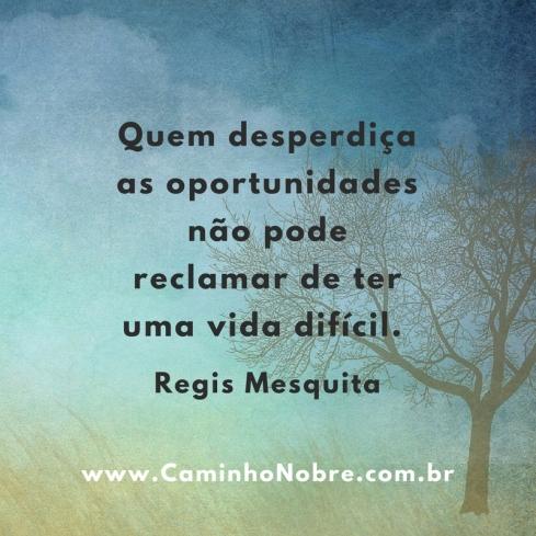 Quem desperdiça as oportunidades não pode reclamar de ter uma vida difícil.