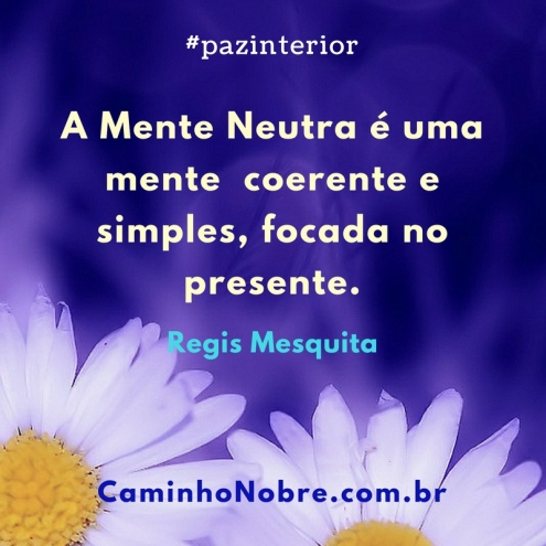 A Mente Neutra é uma mente coerente e simples, focada no presente. Regis Mesquita Paz Interior