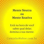 Mente Neutra ou Mente Reativa: está na hora de você saber qual delas domina sua mente. Caminho Nobre