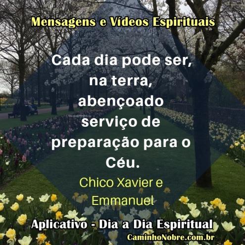 Cada dia pode ser, na terra, abençoado serviço de preparação para o Céu. Chico Xavier e Emmanuel Aplicativo Dia a Dia Espiritual