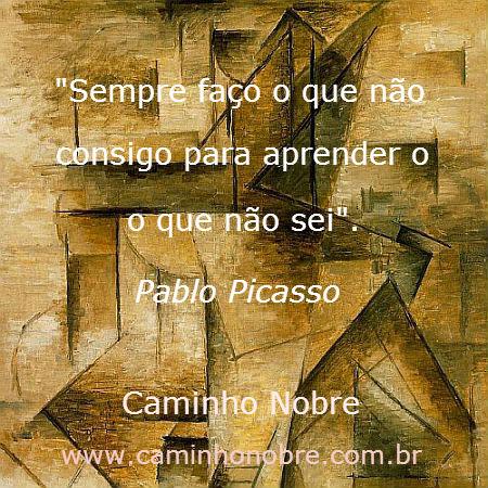 Pablo Picasso diz: sempre faço o que não consigo para aprender o que não sei.