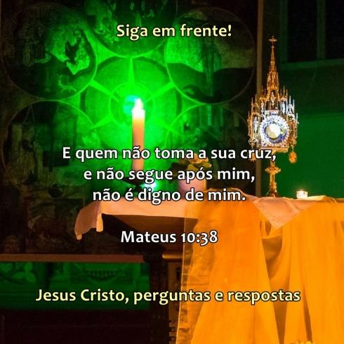 Mateus 10 versículo 38. E quem não toma a sua cruz e não segue após mim, não é digno de mim.