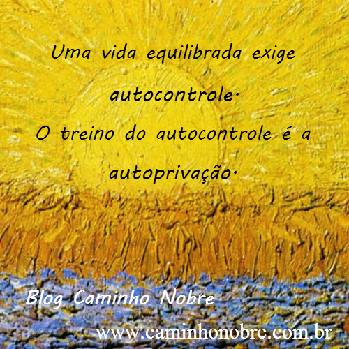 Uma vida equilibrada exige o autocontrole. O treino do autocontrole é a autoprivação.