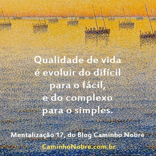 Qualidade de vida é evoluir do difícil para o fácil, e do complexo para o simples. Mentalização 17 do blog Caminho Nobre