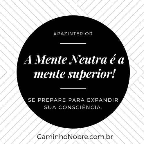 Mente Neutra é a mente superior. Se prepare para expandir sua consciência.