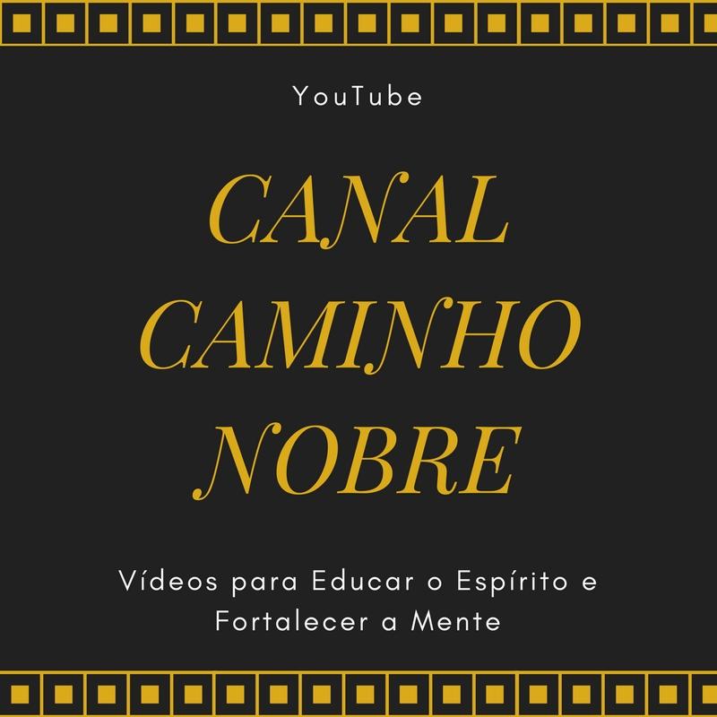 Assista os Vídeos do Canal Caminho Nobre. Vídeos para educar o espírito e fortalecer a mente