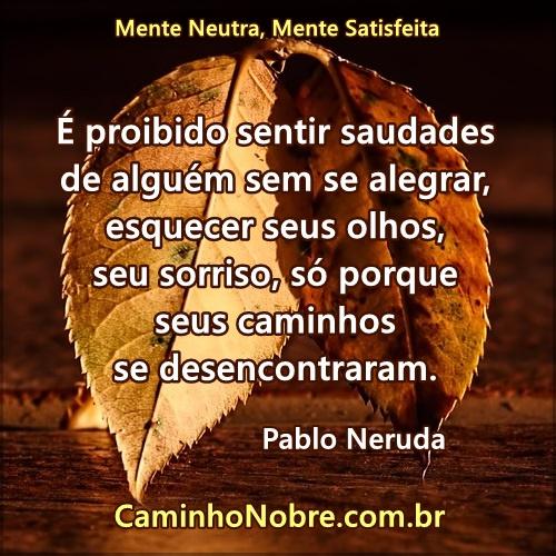 Pablo Neruda. É proibido sentir saudades de alguém sem se alegrar, esquecer seus olhos, seu sorriso, só porque seus caminhos se desencontraram.