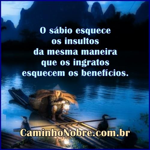 O sábio esquece os insultos da mesma maneira que os ingratos esquecem os benefícios.