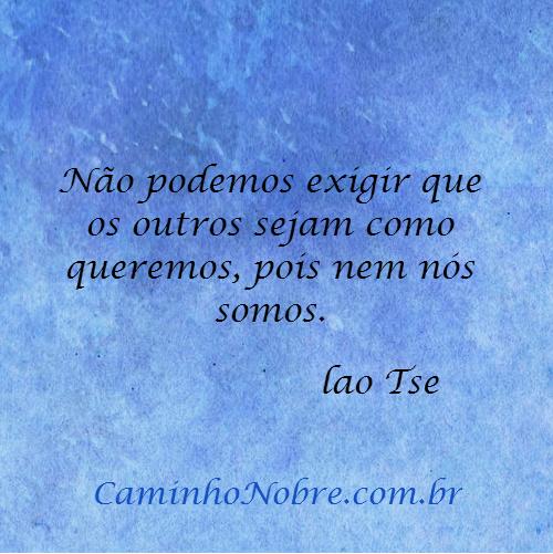 Não podemos exigir que os outros sejam como queremos, pois nem nós somos. Lao Tse