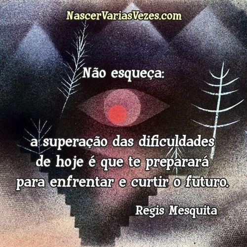 Não esqueça: a superação das dificuldades de hoje é que te preparará para enfrentar e curtir o futuro. Regis Mesquita