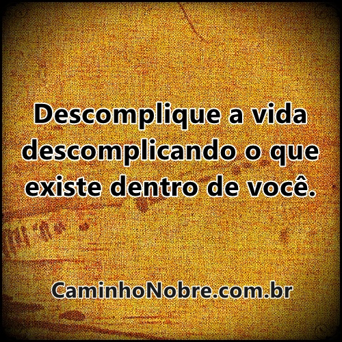 Descomplique a vida descomplicando o que existe dentro de você.