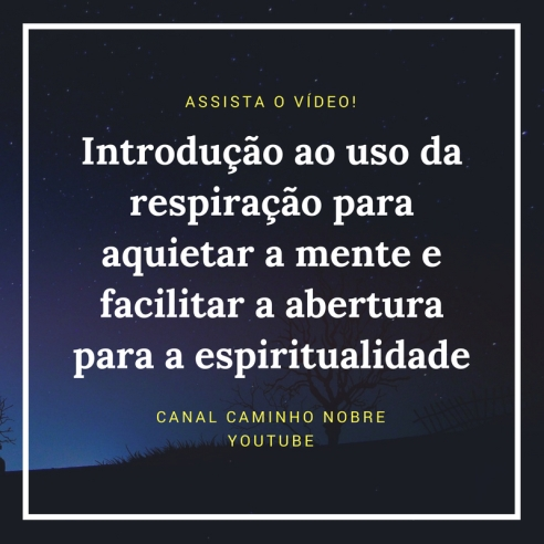 Vídeo: a introdução ao uso da respiração para aquietar a mente e facilitar a abertura para a espiritualidade. Canal Caminho Nobre